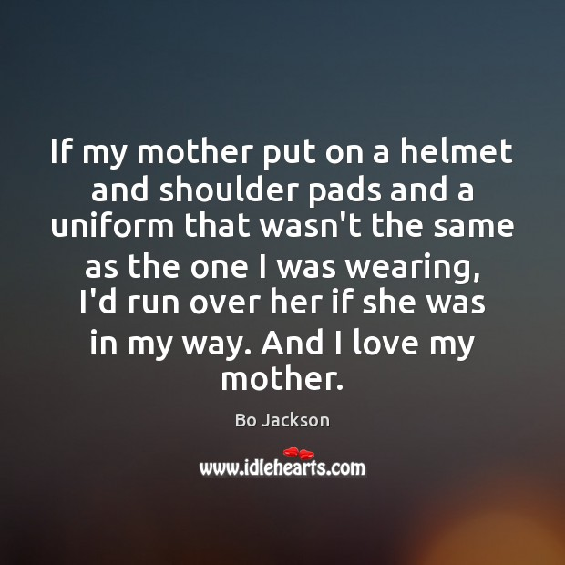If my mother put on a helmet and shoulder pads and a Bo Jackson Picture Quote