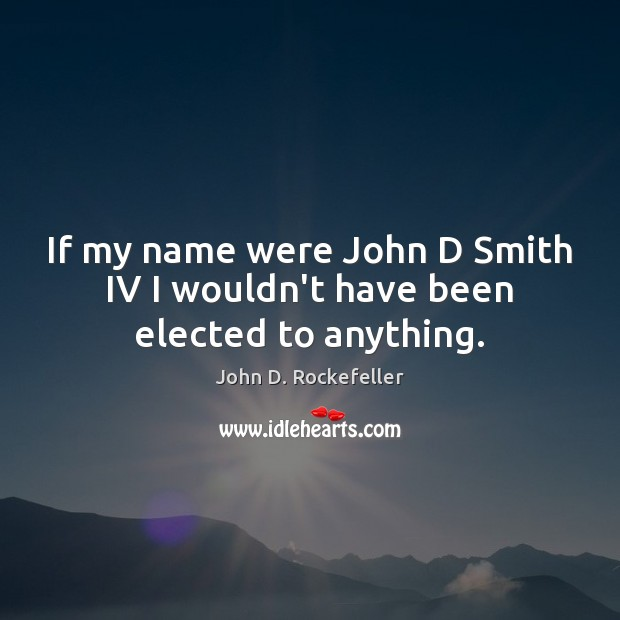 Image, If my name were John D Smith IV I wouldn't have been elected to anything.