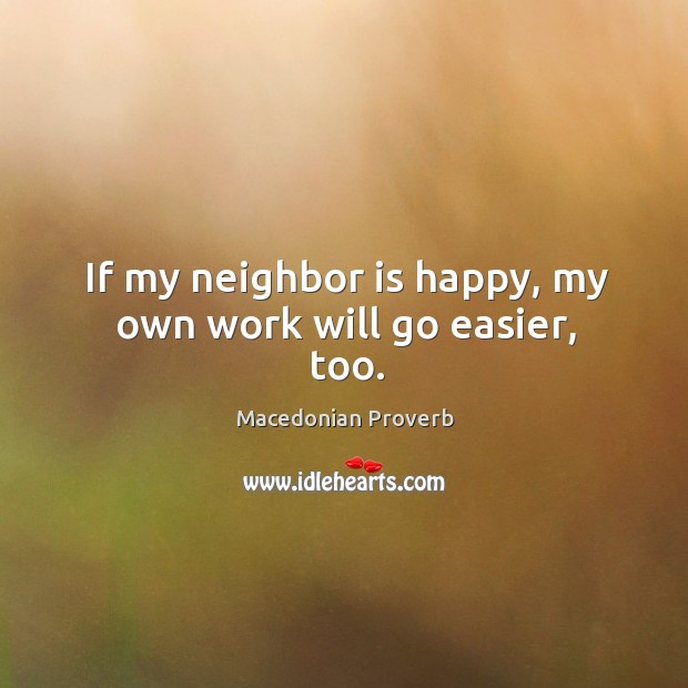 If my neighbor is happy, my own work will go easier, too. Macedonian Proverbs Image