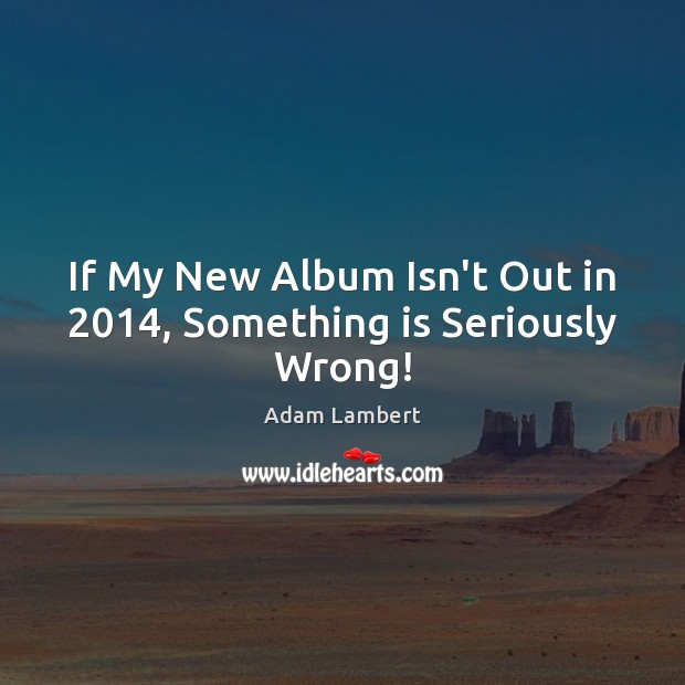 If My New Album Isn't Out in 2014, Something is Seriously Wrong! Adam Lambert Picture Quote
