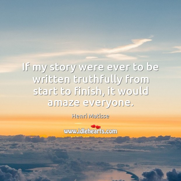 If my story were ever to be written truthfully from start to Henri Matisse Picture Quote