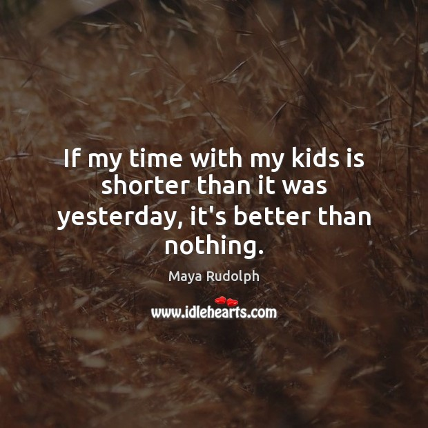 If my time with my kids is shorter than it was yesterday, it's better than nothing. Image