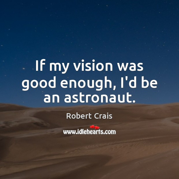 If my vision was good enough, I'd be an astronaut. Robert Crais Picture Quote