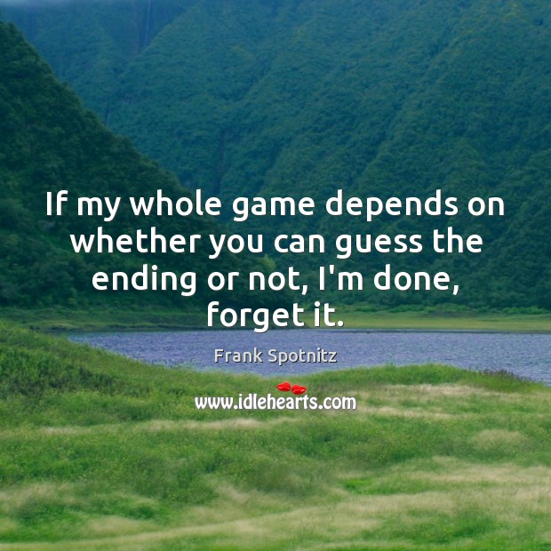 If my whole game depends on whether you can guess the ending or not, I'm done, forget it. Frank Spotnitz Picture Quote
