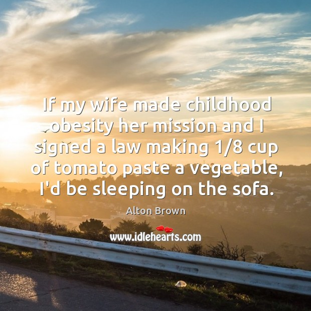 If my wife made childhood obesity her mission and I signed a Alton Brown Picture Quote