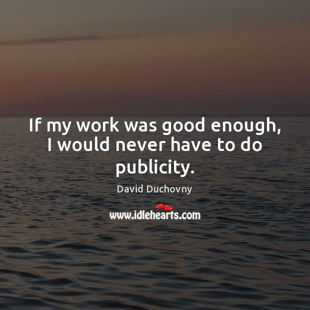 If my work was good enough, I would never have to do publicity. David Duchovny Picture Quote