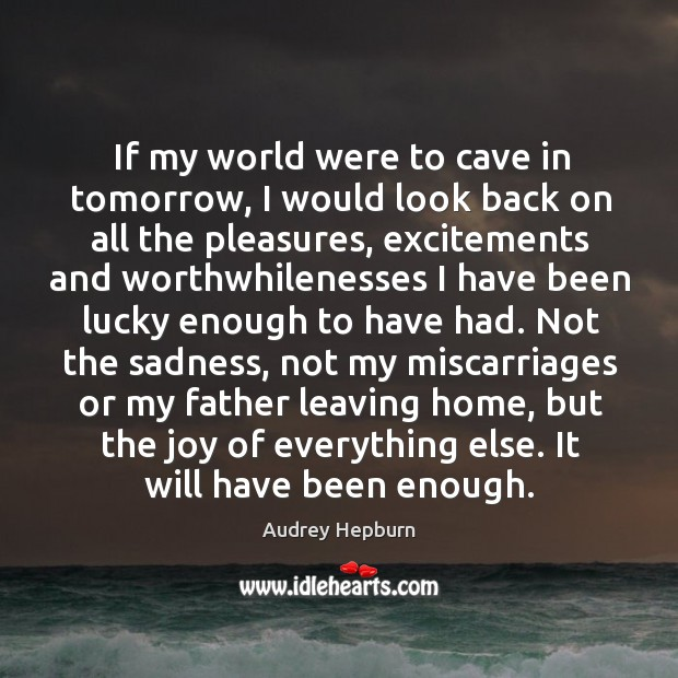 If my world were to cave in tomorrow, I would look back on all the pleasures Image