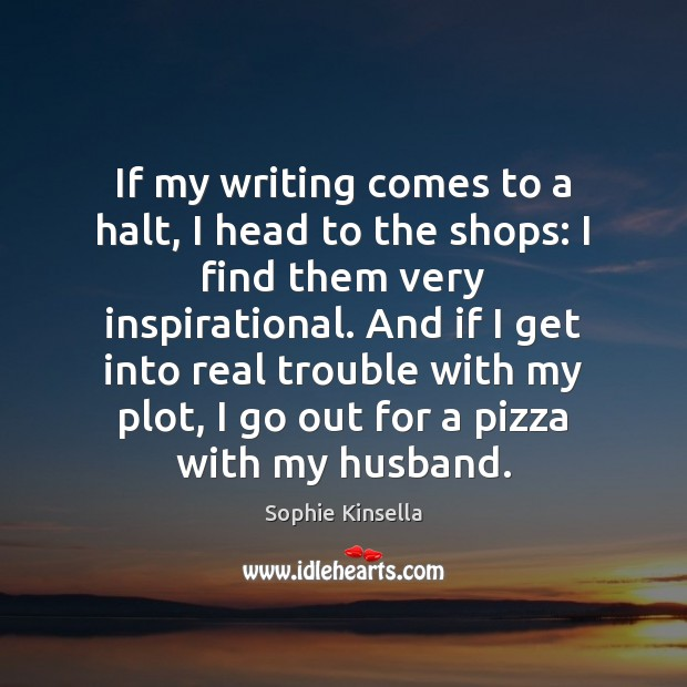 If my writing comes to a halt, I head to the shops: Sophie Kinsella Picture Quote