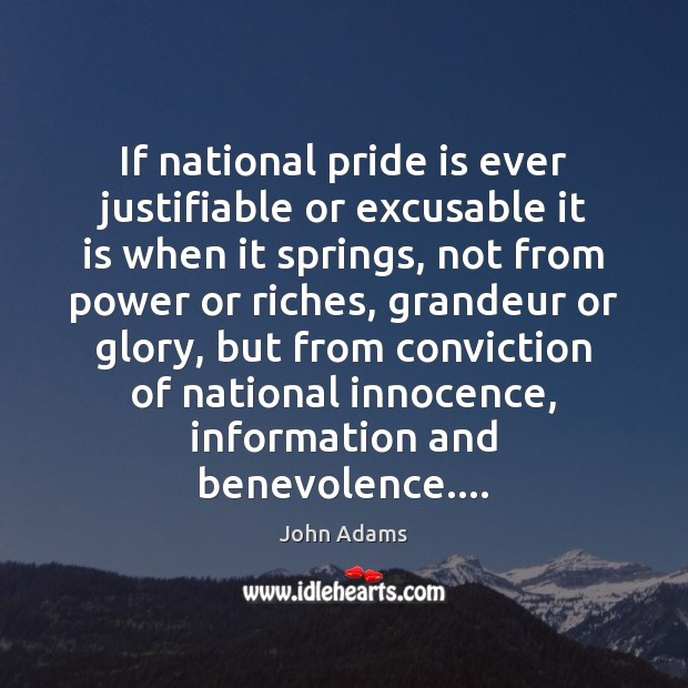 If national pride is ever justifiable or excusable it is when it John Adams Picture Quote