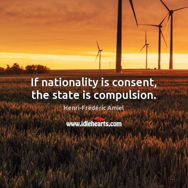 If nationality is consent, the state is compulsion. Henri-Frédéric Amiel Picture Quote