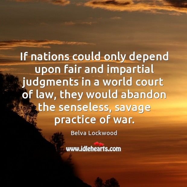 Image, If nations could only depend upon fair and impartial judgments in a world court of law