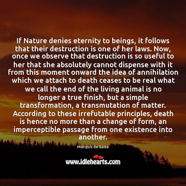 If Nature denies eternity to beings, it follows that their destruction is Marquis de Sade Picture Quote