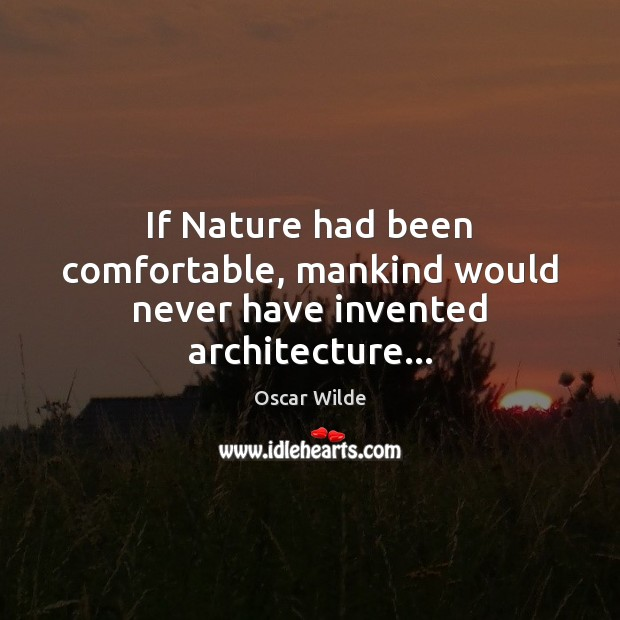 Image, If Nature had been comfortable, mankind would never have invented architecture…