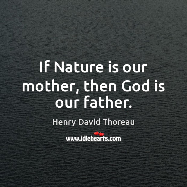 Image, If Nature is our mother, then God is our father.