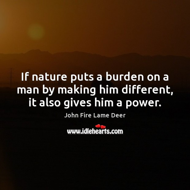 If nature puts a burden on a man by making him different, it also gives him a power. Image
