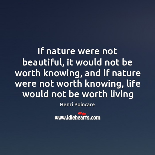 Image, If nature were not beautiful, it would not be worth knowing, and