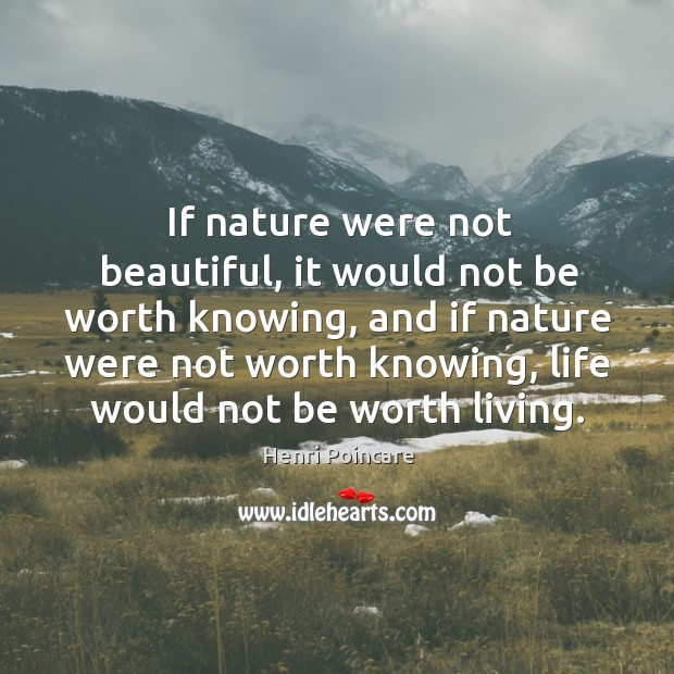 If nature were not beautiful, it would not be worth knowing Image