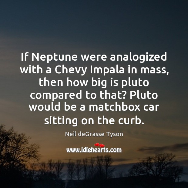 If Neptune were analogized with a Chevy Impala in mass, then how Neil deGrasse Tyson Picture Quote