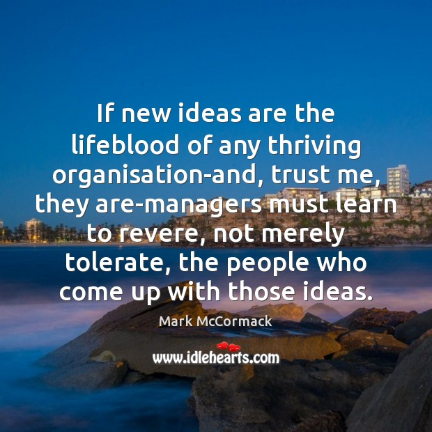 If new ideas are the lifeblood of any thriving organisation-and, trust me, Mark McCormack Picture Quote
