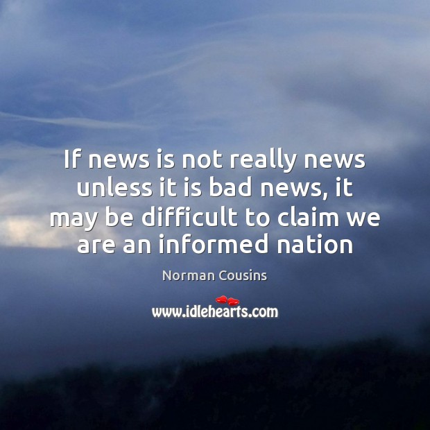 If news is not really news unless it is bad news, it Norman Cousins Picture Quote