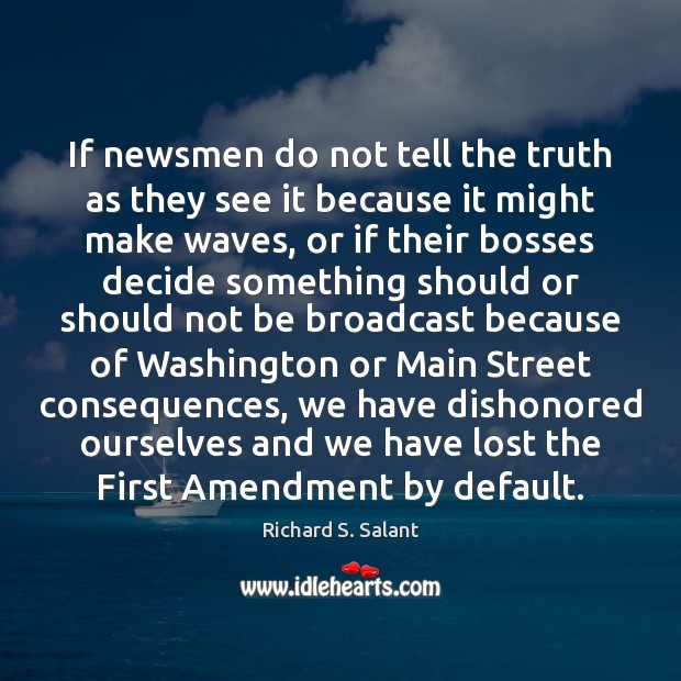 If newsmen do not tell the truth as they see it because Image