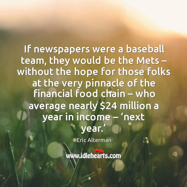 If newspapers were a baseball team, they would be the mets – without the hope for those Eric Alterman Picture Quote