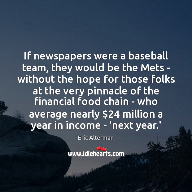 If newspapers were a baseball team, they would be the Mets – Eric Alterman Picture Quote