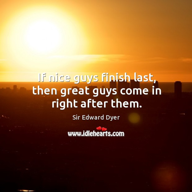 If nice guys finish last, then great guys come in right after them. Image