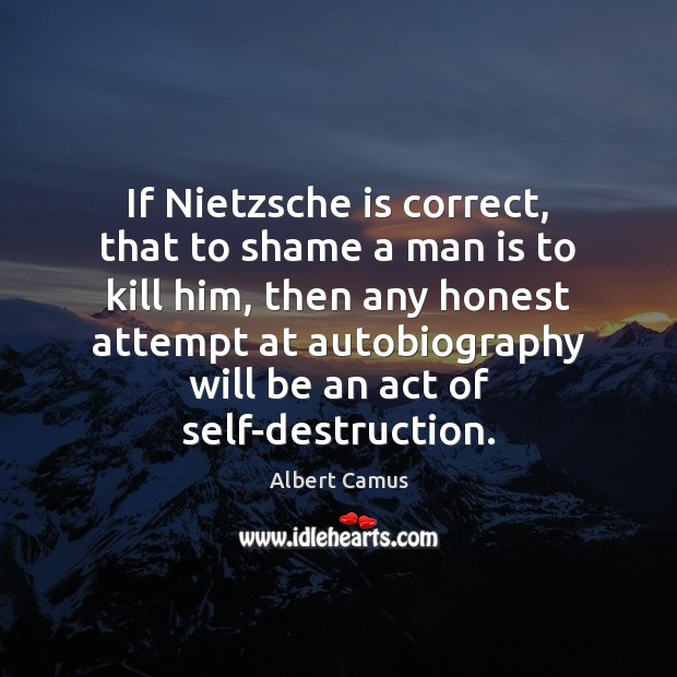 If Nietzsche is correct, that to shame a man is to kill Image