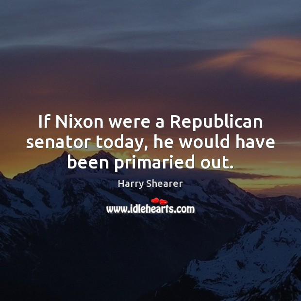 If Nixon were a Republican senator today, he would have been primaried out. Harry Shearer Picture Quote