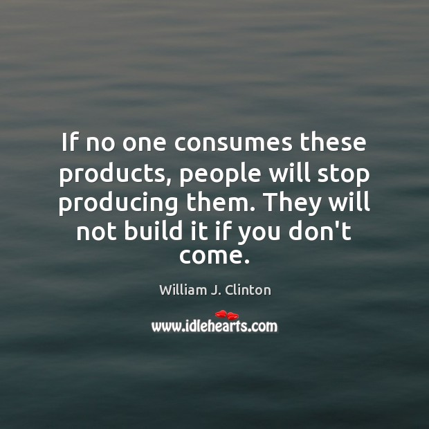 If no one consumes these products, people will stop producing them. They Image