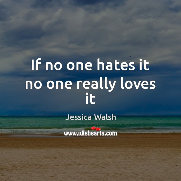 If no one hates it no one really loves it Image