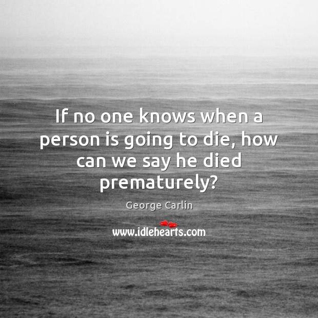 If no one knows when a person is going to die, how can we say he died prematurely? Image