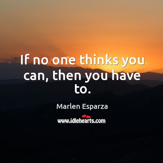 If no one thinks you can, then you have to. Image