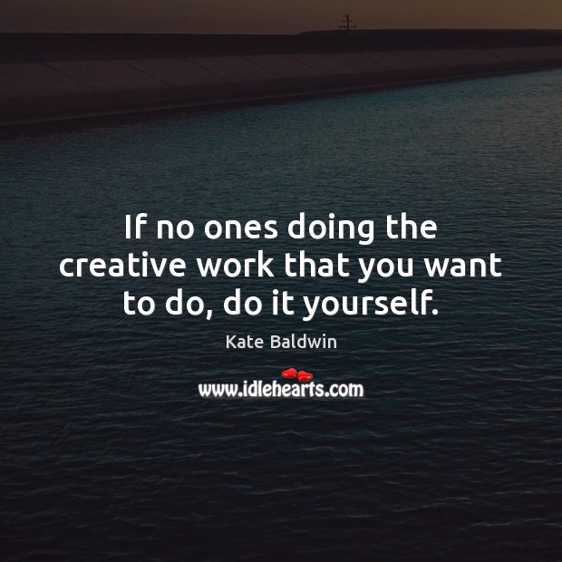 If no ones doing the creative work that you want to do, do it yourself. Image