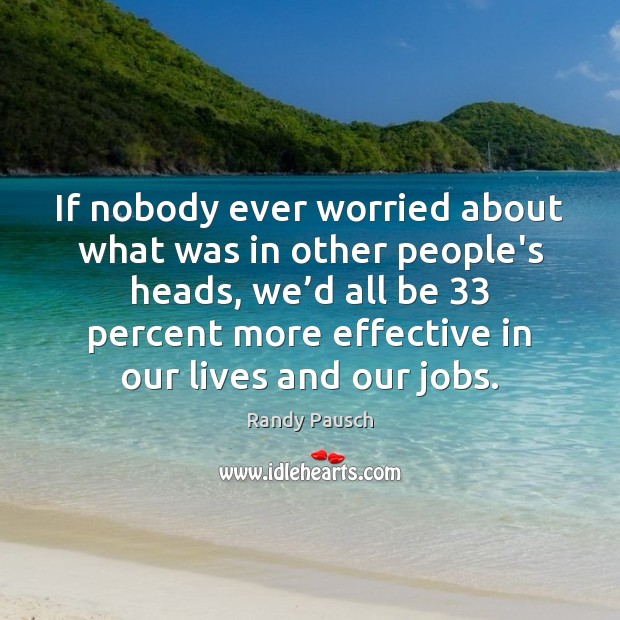 If nobody ever worried about what was in other people's heads, we' Randy Pausch Picture Quote