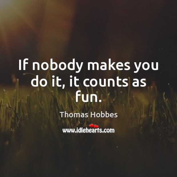 If nobody makes you do it, it counts as fun. Image