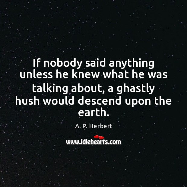 If nobody said anything unless he knew what he was talking about, A. P. Herbert Picture Quote