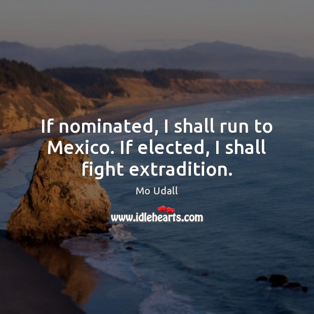 If nominated, I shall run to Mexico. If elected, I shall fight extradition. Image