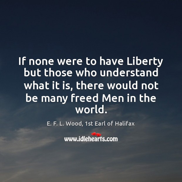 If none were to have Liberty but those who understand what it E. F. L. Wood, 1st Earl of Halifax Picture Quote