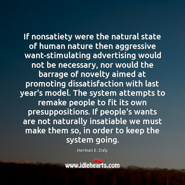If nonsatiety were the natural state of human nature then aggressive want-stimulating Herman E. Daly Picture Quote