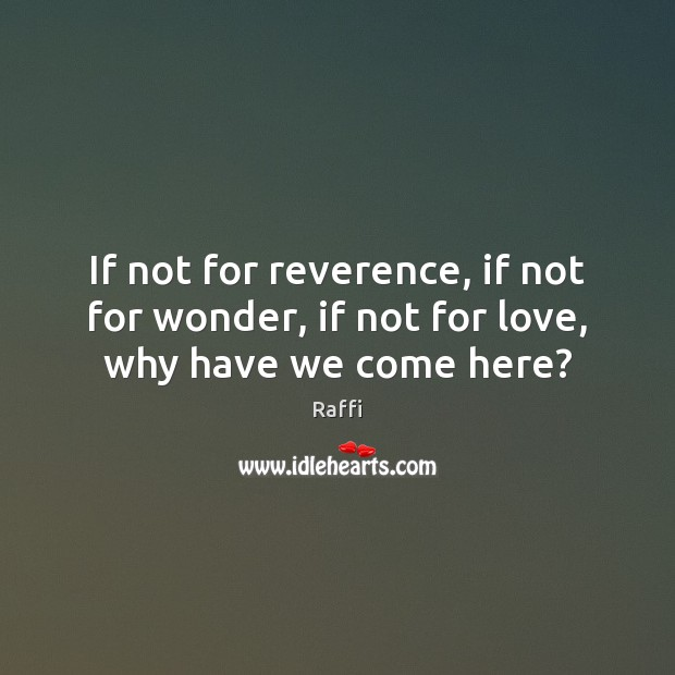 Image, If not for reverence, if not for wonder, if not for love, why have we come here?