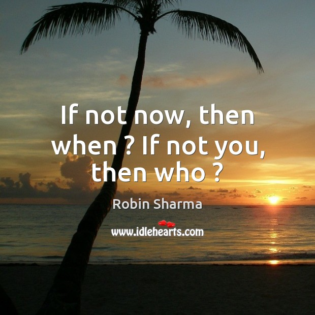 If not now, then when ? If not you, then who ? Robin Sharma Picture Quote
