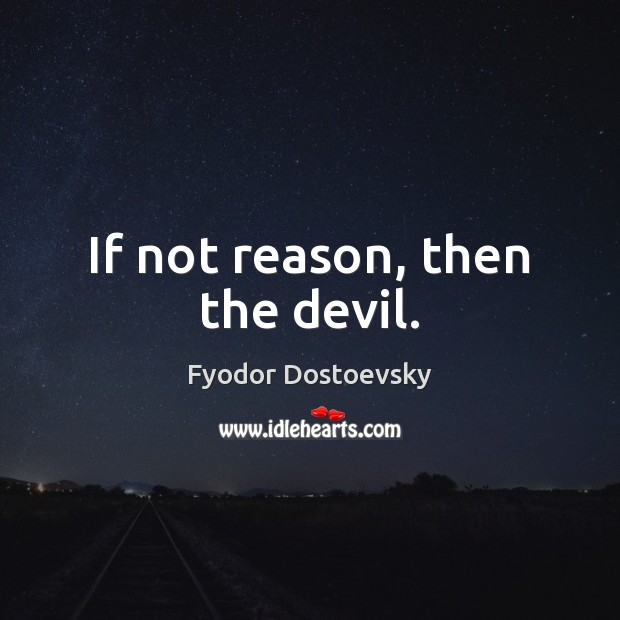 If not reason, then the devil. Fyodor Dostoevsky Picture Quote