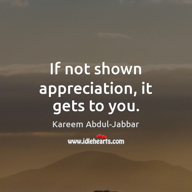 If not shown appreciation, it gets to you. Kareem Abdul-Jabbar Picture Quote