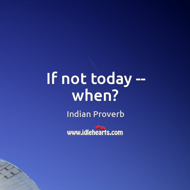 If not today — when? Image