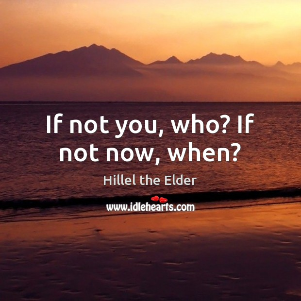 If not you, who? If not now, when? Image