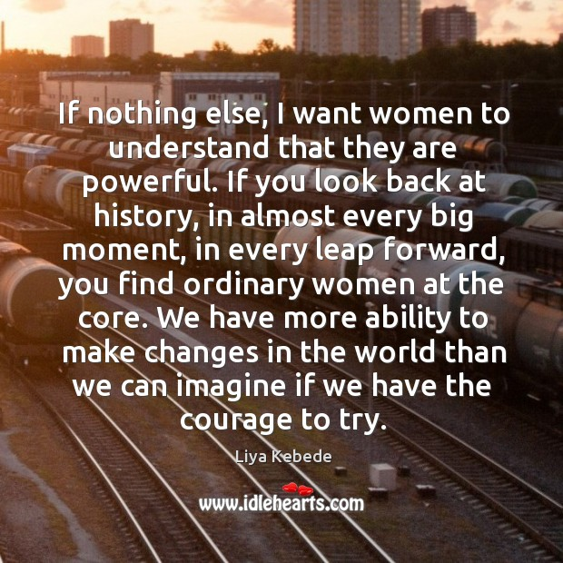 If nothing else, I want women to understand that they are powerful. Image