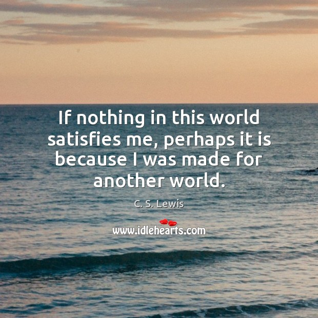 If nothing in this world satisfies me, perhaps it is because I was made for another world. Image