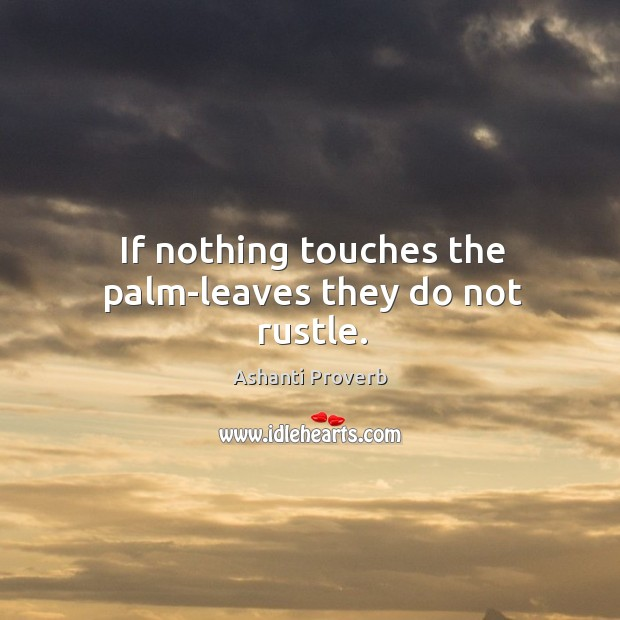 If nothing touches the palm-leaves they do not rustle. Ashanti Proverbs Image